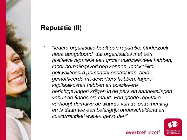 """Reputatie (II) """"Iedere organisatie heeft een reputatie. Onderzoek heeft aangetoond, dat organisaties met een"""