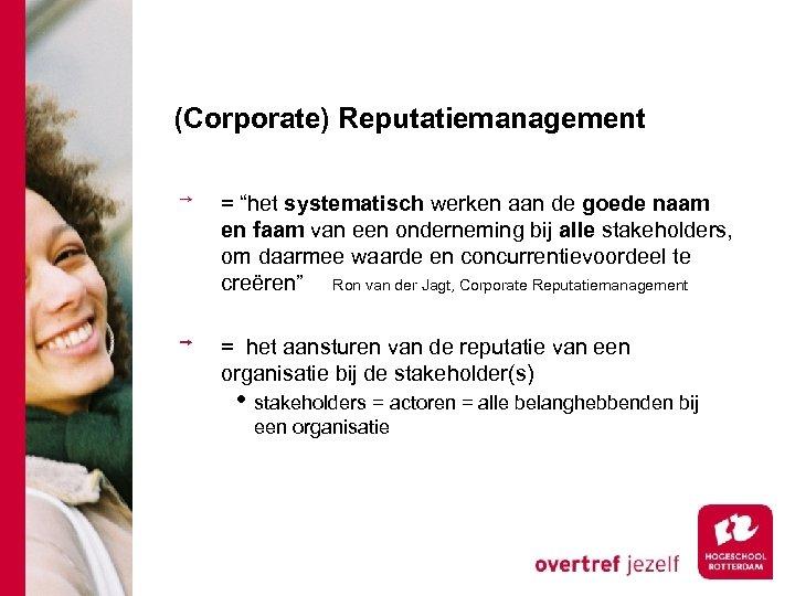 """(Corporate) Reputatiemanagement = """"het systematisch werken aan de goede naam en faam van een"""