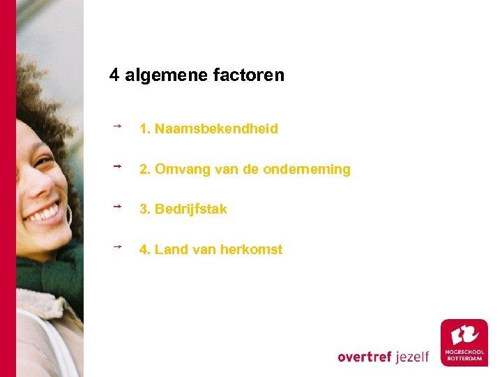 4 algemene factoren 1. Naamsbekendheid 2. Omvang van de onderneming 3. Bedrijfstak 4. Land