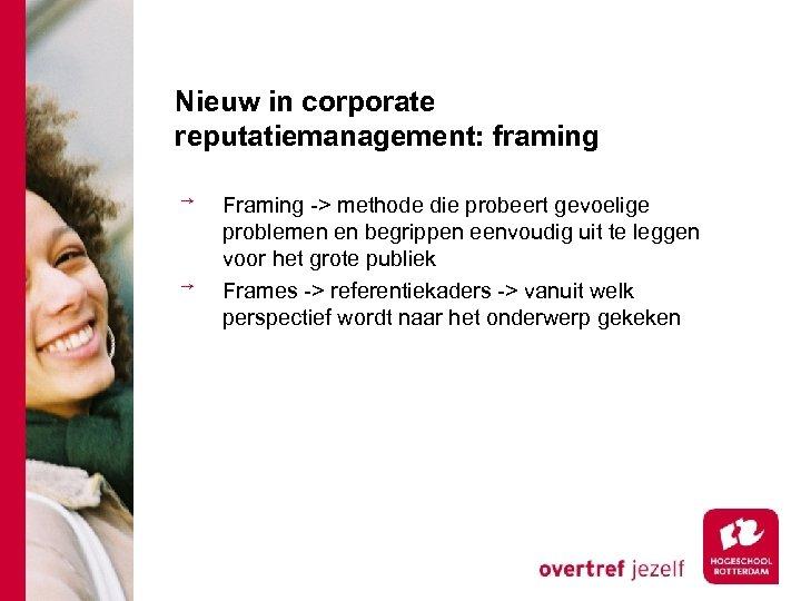 Nieuw in corporate reputatiemanagement: framing Framing -> methode die probeert gevoelige problemen en begrippen