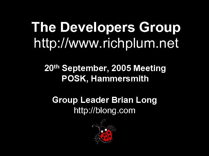 The Developers Group http: //www. richplum. net 20 th September, 2005 Meeting POSK, Hammersmith