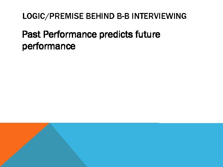 LOGIC/PREMISE BEHIND B-B INTERVIEWING Past Performance predicts future performance