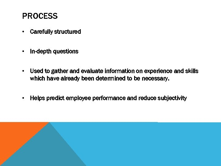 PROCESS • Carefully structured • In-depth questions • Used to gather and evaluate information