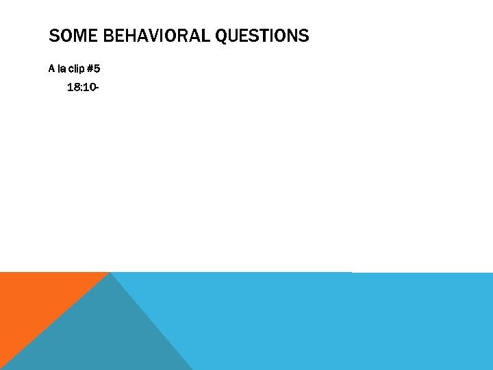 SOME BEHAVIORAL QUESTIONS A la clip #5 18: 10 -