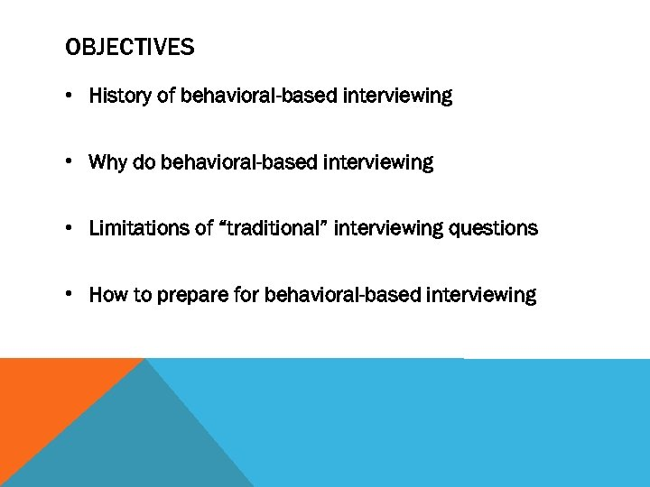 OBJECTIVES • History of behavioral-based interviewing • Why do behavioral-based interviewing • Limitations of