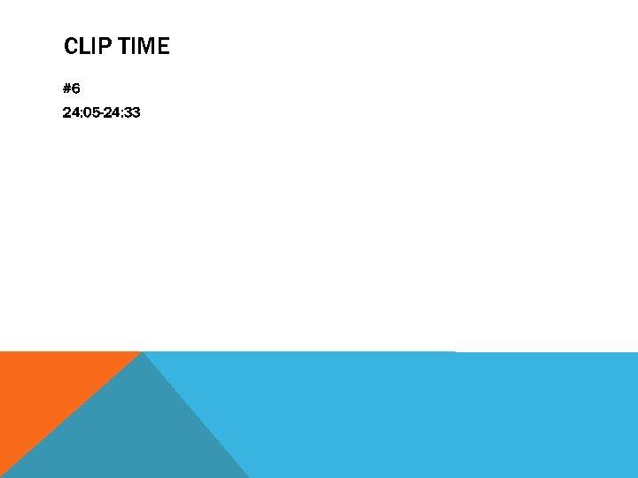 CLIP TIME #6 24: 05 -24: 33