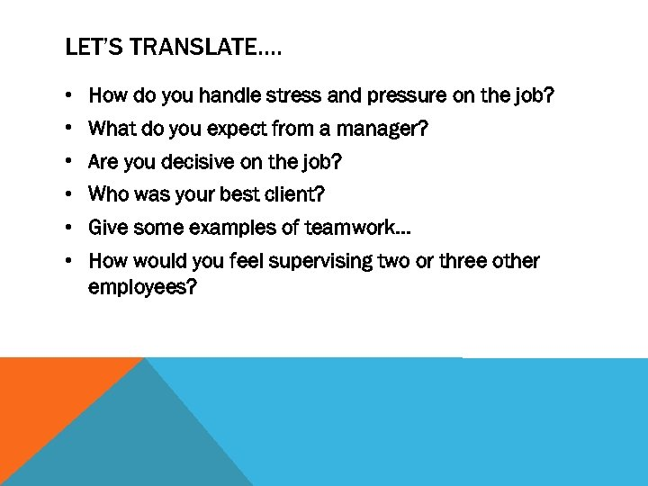LET'S TRANSLATE…. • How do you handle stress and pressure on the job? •