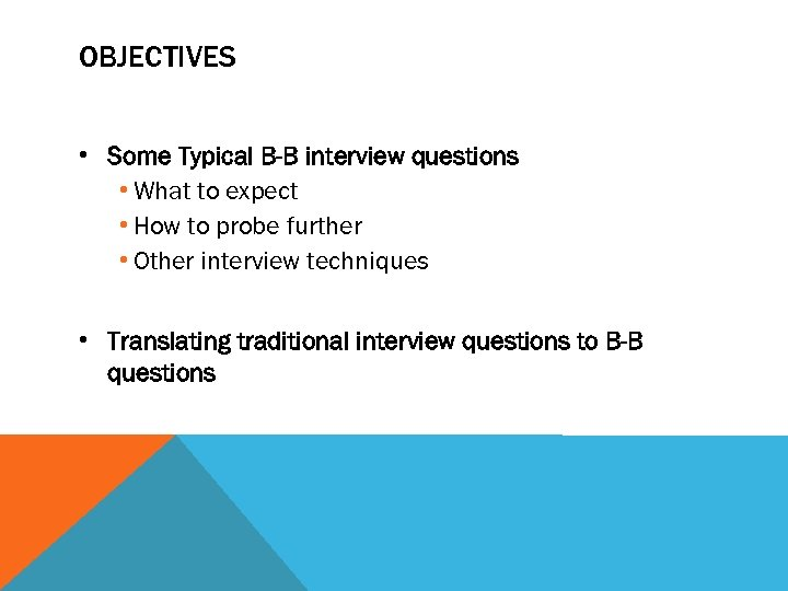 OBJECTIVES • Some Typical B-B interview questions • What to expect • How to