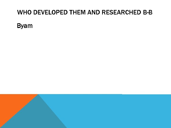 WHO DEVELOPED THEM AND RESEARCHED B-B Byam