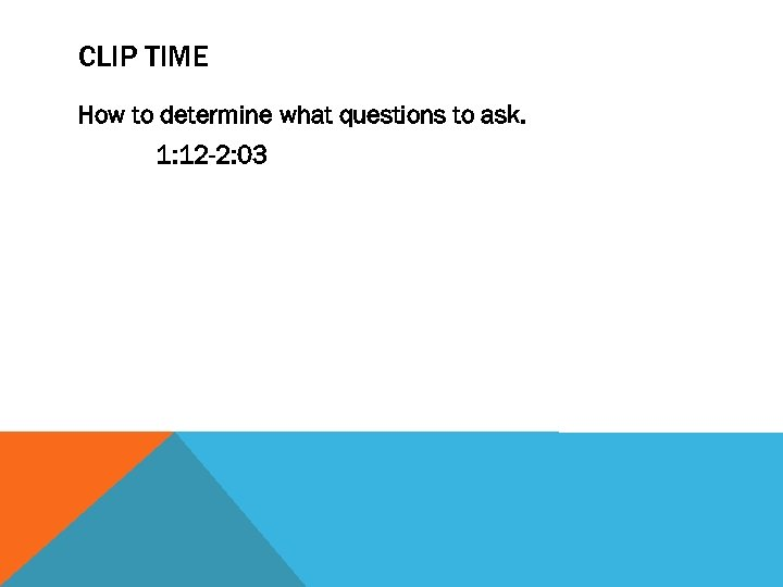 CLIP TIME How to determine what questions to ask. 1: 12 -2: 03
