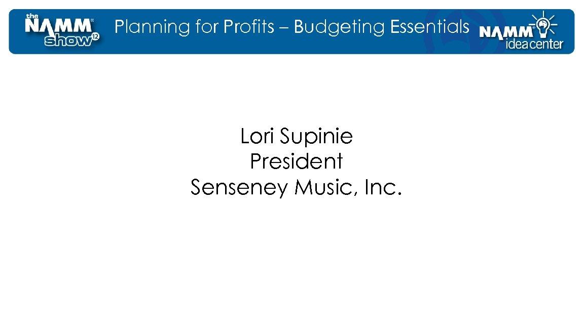 Planning for Profits – Budgeting Essentials Lori Supinie President Senseney Music, Inc.
