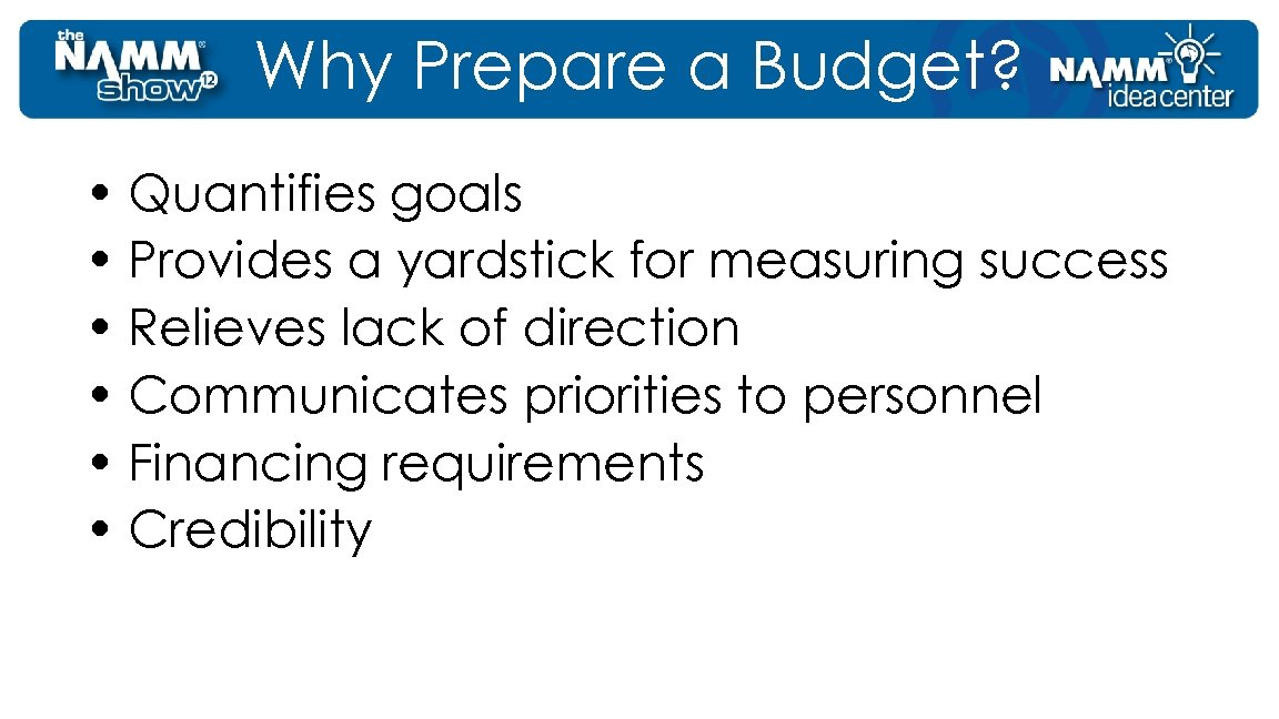 Why Prepare a Budget? • Quantifies goals • Provides a yardstick for measuring success