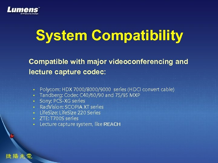 System Compatibility Compatible with major videoconferencing and lecture capture codec: • • Polycom: HDX