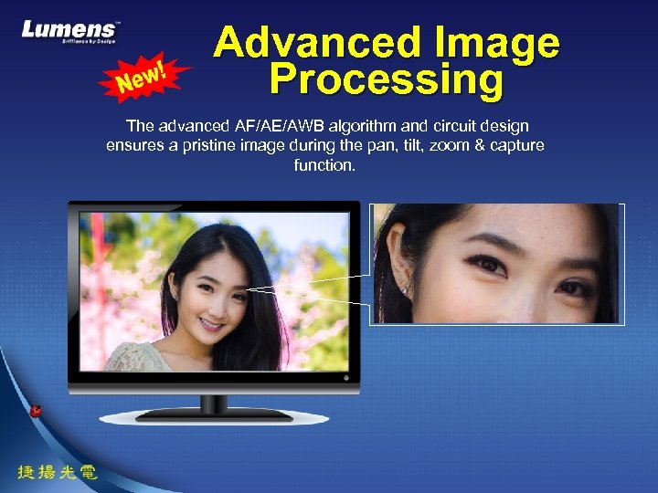 Advanced Image Processing The advanced AF/AE/AWB algorithm and circuit design ensures a pristine image