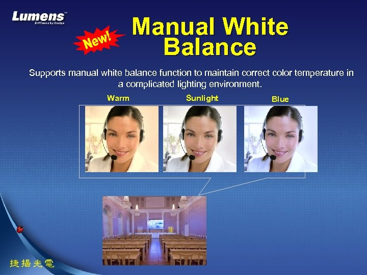 Manual White Balance Supports manual white balance function to maintain correct color temperature in
