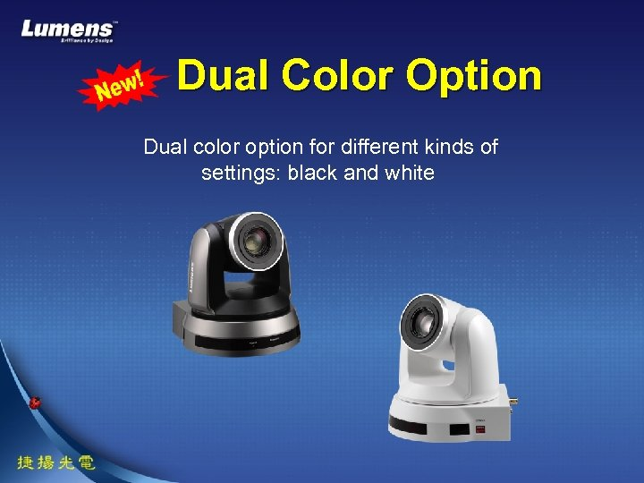 Dual Color Option Dual color option for different kinds of settings: black and white