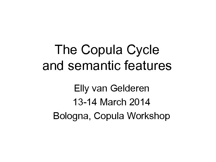 The Copula Cycle and semantic features Elly van Gelderen 13 -14 March 2014 Bologna,