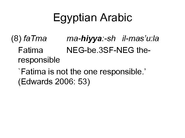 Egyptian Arabic (8) fa. Tma ma-hiyya: -sh il-mas'u: la Fatima NEG-be. 3 SF-NEG theresponsible
