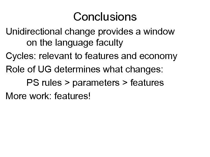 Conclusions Unidirectional change provides a window on the language faculty Cycles: relevant to features