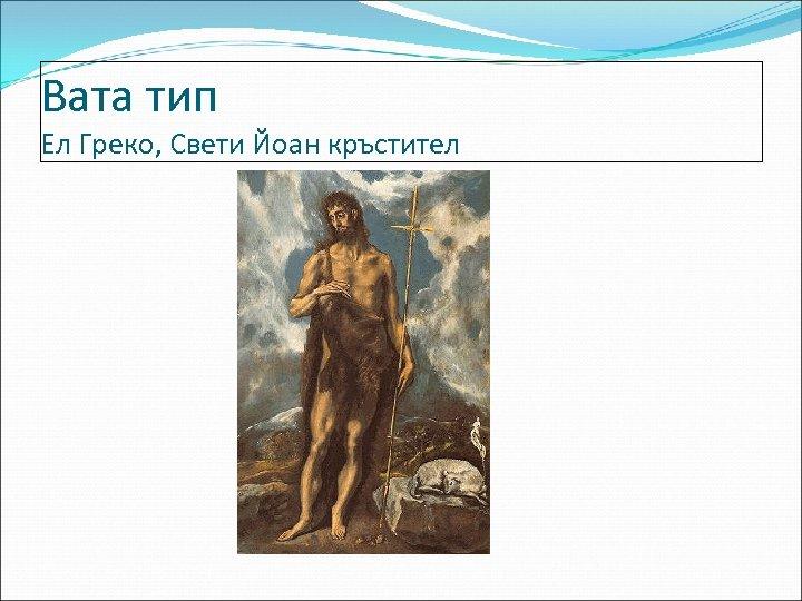 Вата тип Ел Греко, Свети Йоан кръстител