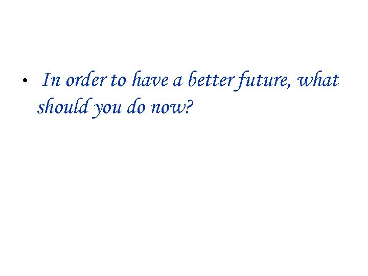 • In order to have a better future, what should you do now?