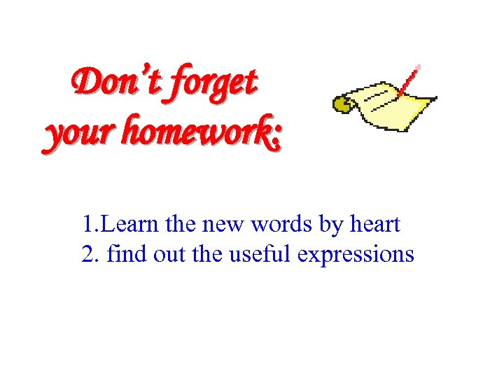Don't forget your homework: 1. Learn the new words by heart 2. find out