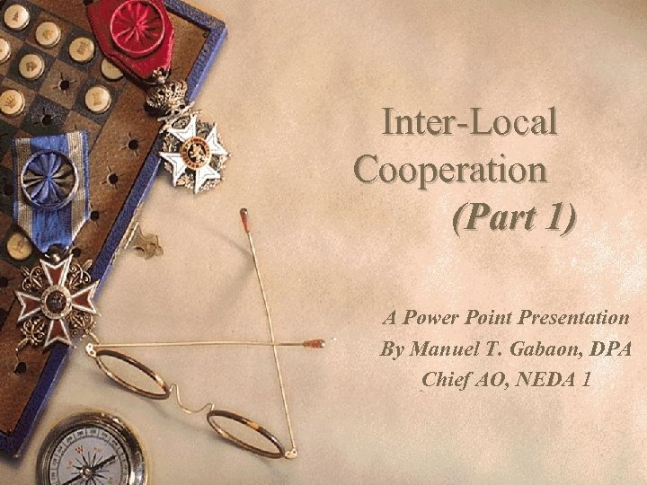 Inter-Local Cooperation (Part 1) A Power Point Presentation By Manuel T. Gabaon, DPA Chief