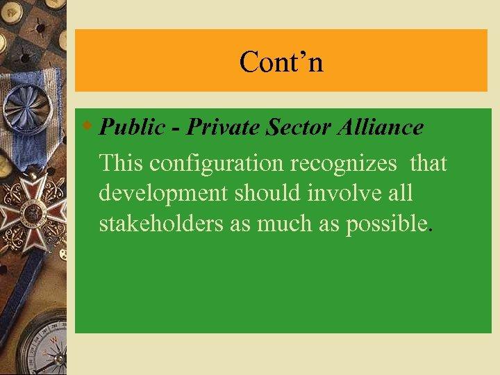 Cont'n w Public - Private Sector Alliance This configuration recognizes that development should involve
