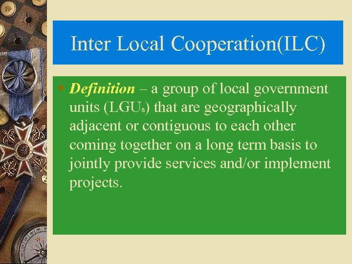 Inter Local Cooperation(ILC) w Definition – a group of local government units (LGUs) that