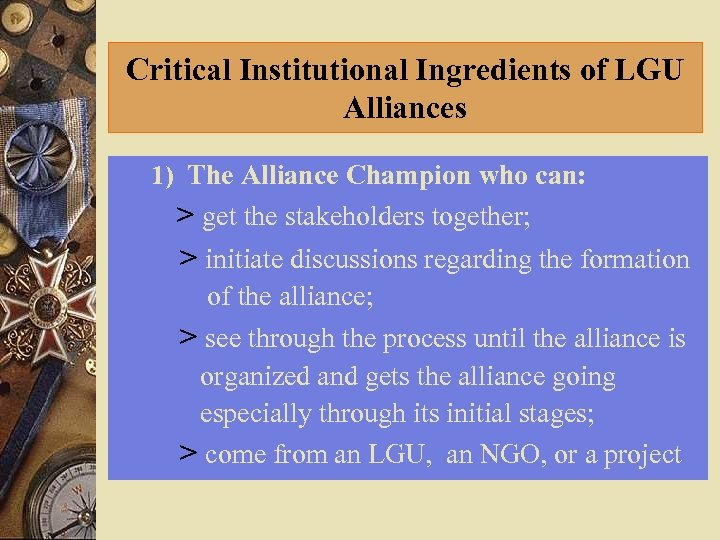 Critical Institutional Ingredients of LGU Alliances 1) The Alliance Champion who can: > get
