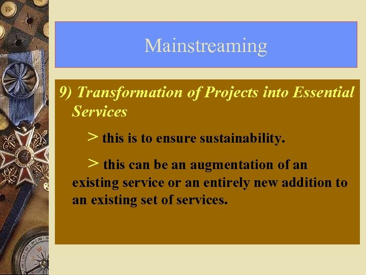 Mainstreaming 9) Transformation of Projects into Essential Services > this is to ensure sustainability.