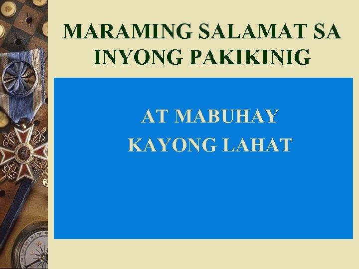 MARAMING SALAMAT SA INYONG PAKIKINIG AT MABUHAY KAYONG LAHAT