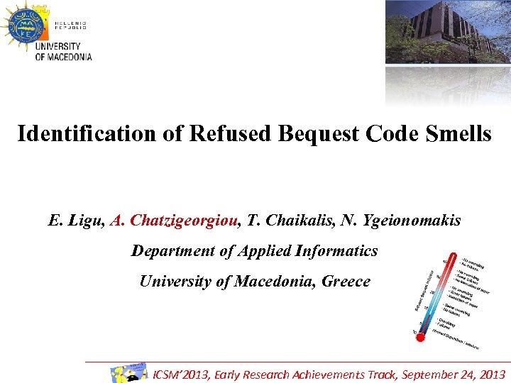 Identification of Refused Bequest Code Smells E. Ligu, A. Chatzigeorgiou, T. Chaikalis, N. Ygeionomakis