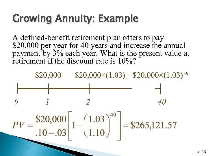 Growing Annuity: Example A defined-benefit retirement plan offers to pay $20, 000 per year