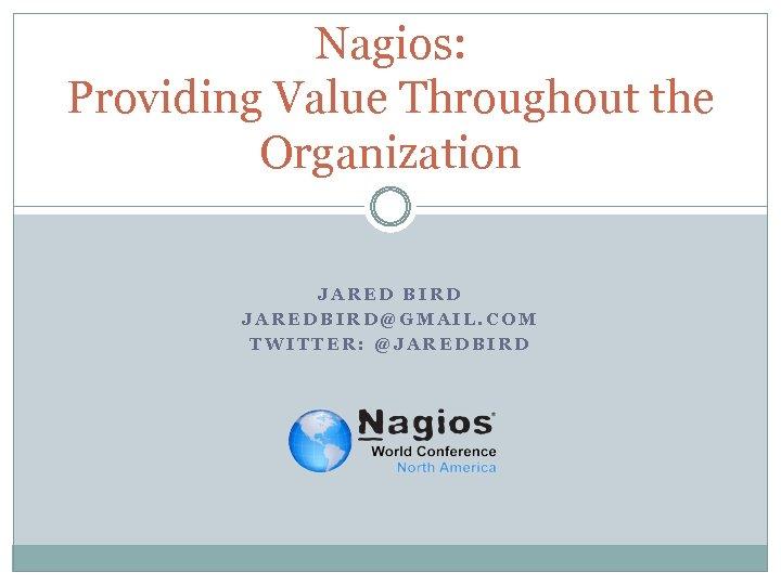 Nagios: Providing Value Throughout the Organization JARED BIRD JAREDBIRD@GMAIL. COM TWITTER: @JAREDBIRD
