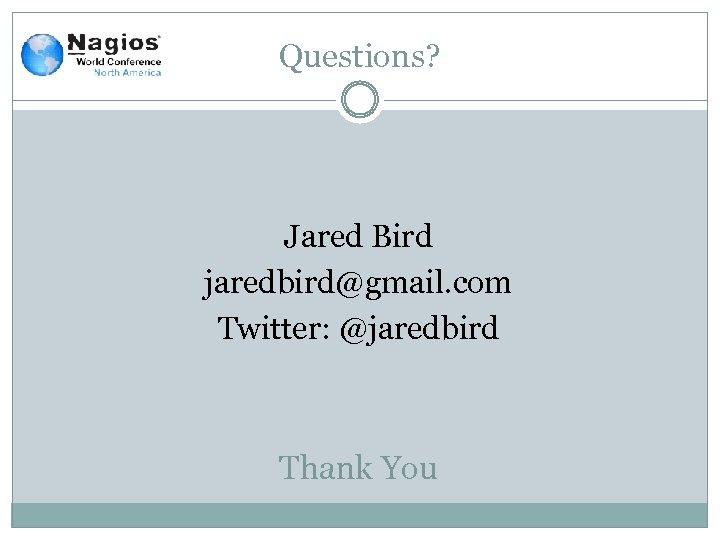 Questions? Jared Bird jaredbird@gmail. com Twitter: @jaredbird Thank You