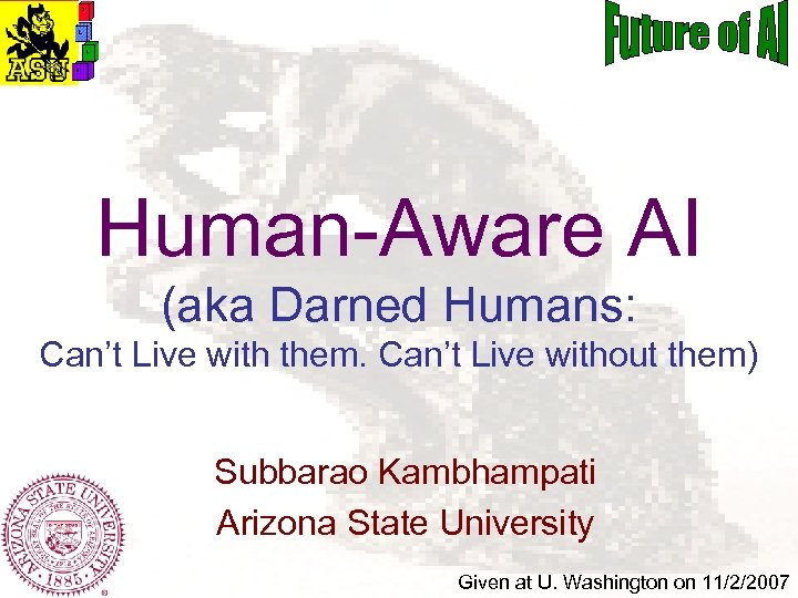 Human-Aware AI (aka Darned Humans: Can't Live with them. Can't Live without them) Subbarao