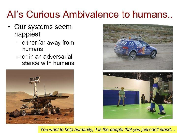 AI's Curious Ambivalence to humans. . • Our systems seem happiest – either far
