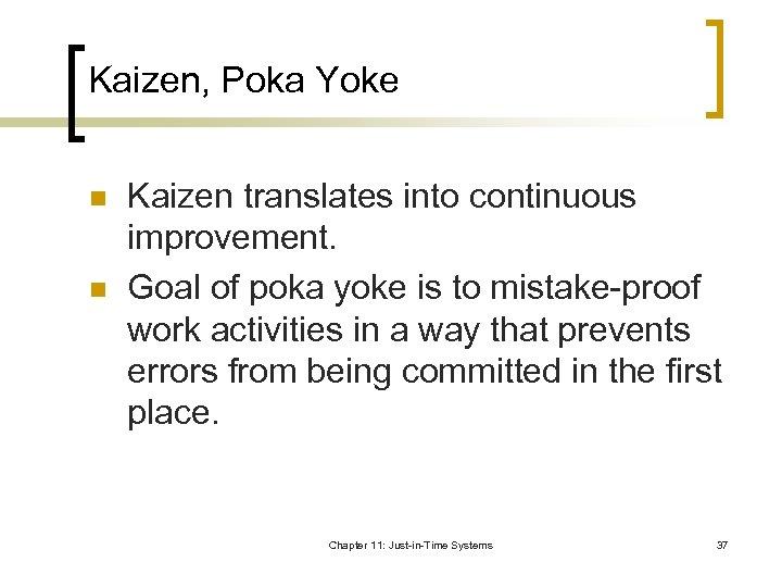 Kaizen, Poka Yoke n n Kaizen translates into continuous improvement. Goal of poka yoke