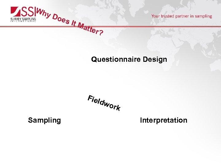 Wh y. D oes It M a tter ? Questionnaire Design Fiel dwo Sampling