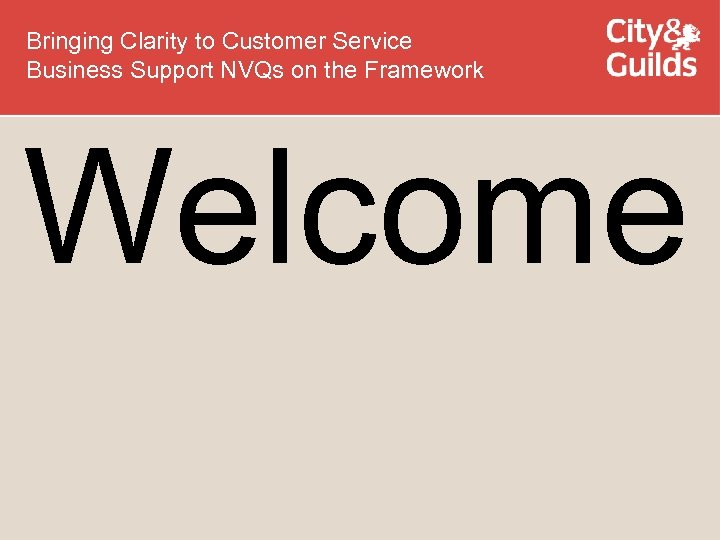 Bringing Clarity to Customer Service Business Support NVQs on the Framework Welcome
