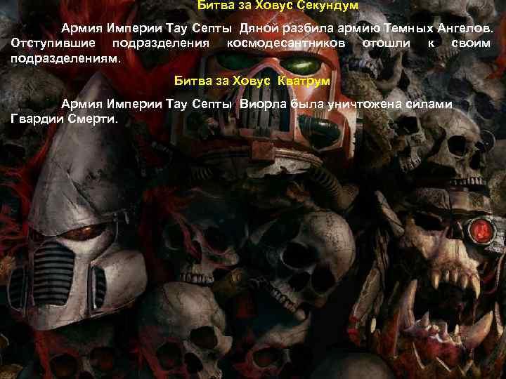 Битва за Ховус Секундум Армия Империи Тау Септы Дяной разбила армию Темных Ангелов. Отступившие