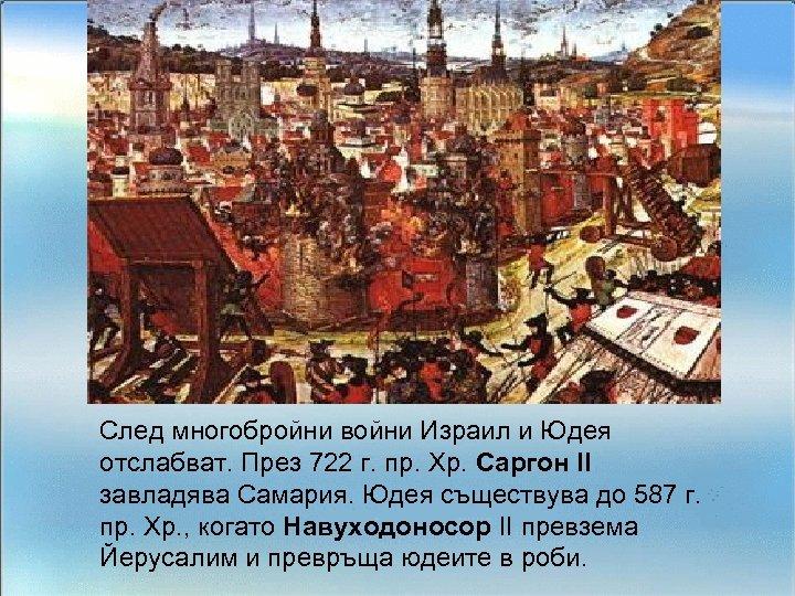 След многобройни войни Израил и Юдея отслабват. През 722 г. пр. Хр. Саргон ІІ