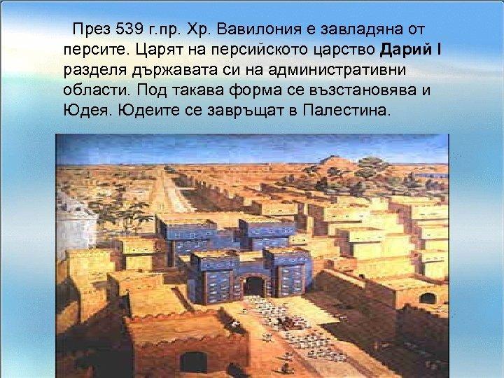 През 539 г. пр. Хр. Вавилония е завладяна от персите. Царят на персийското царство