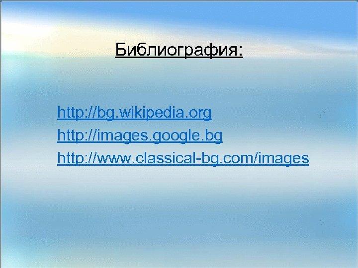 Библиография: http: //bg. wikipedia. org http: //images. google. bg http: //www. classical-bg. com/images