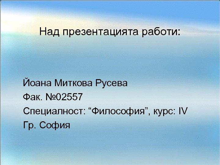 """Над презентацията работи: Йоана Миткова Русева Фак. № 02557 Специалност: """"Философия"""", курс: IV Гр."""
