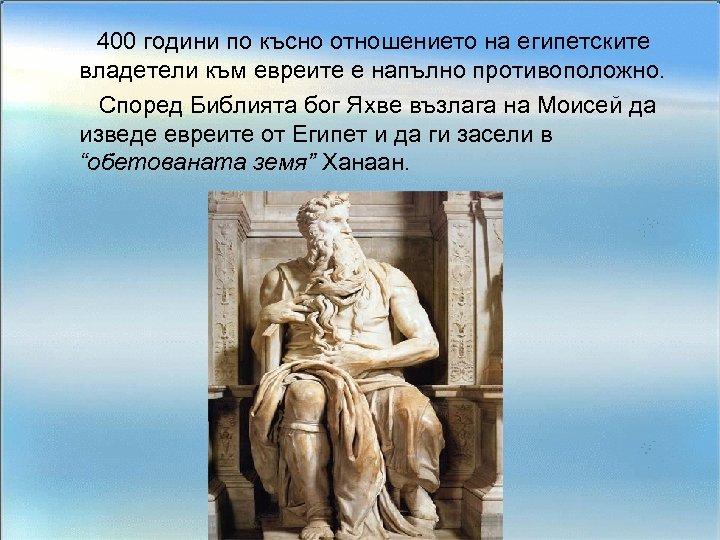 400 години по късно отношението на египетските владетели към евреите е напълно противоположно. Според