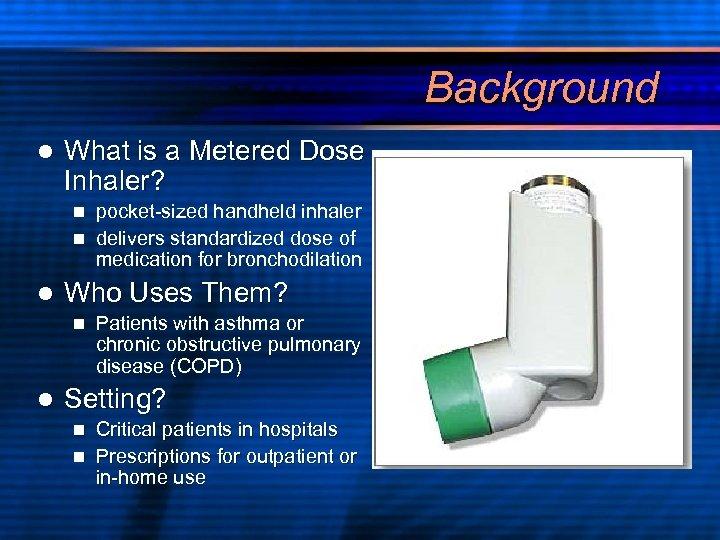 Background l What is a Metered Dose Inhaler? pocket-sized handheld inhaler n delivers standardized