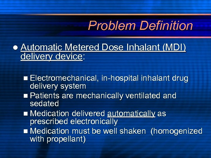 Problem Definition l Automatic Metered Dose Inhalant (MDI) delivery device: n Electromechanical, in-hospital inhalant