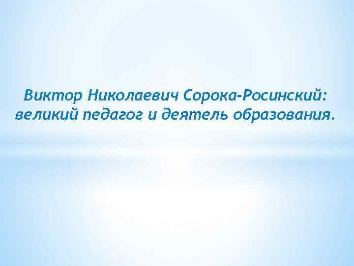 Виктор Николаевич Сорока-Росинский: великий педагог и деятель образования.